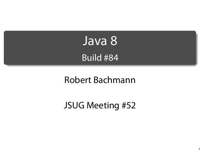 .  Java 8 .  Build #84 Robert Bachmann JSUG Meeting #52  1