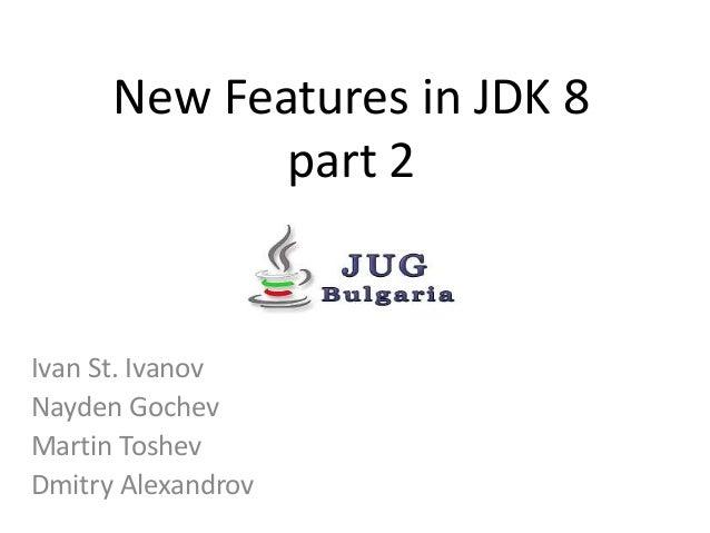 New Features in JDK 8 part 2 Ivan St. Ivanov Nayden Gochev Martin Toshev Dmitry Alexandrov