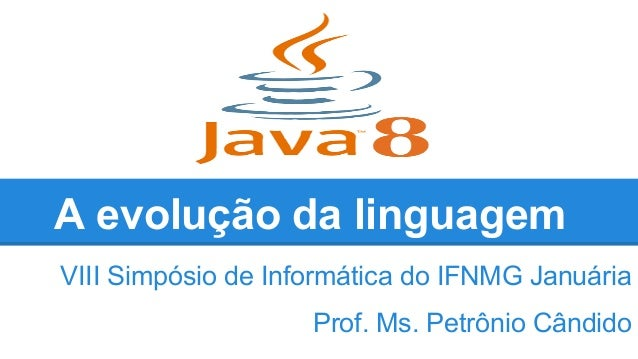 A evolução da linguagem VIII Simpósio de Informática do IFNMG Januária Prof. Ms. Petrônio Cândido