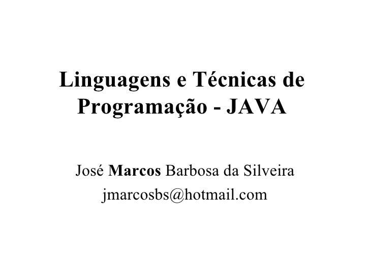 Linguagens e Técnicas de Programação - JAVA José  Marcos  Barbosa da Silveira [email_address]