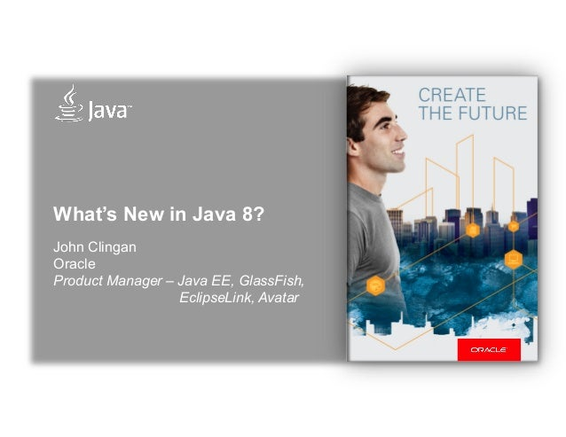 What's New in Java 8? John Clingan Oracle Product Manager – Java EE, GlassFish, EclipseLink, Avatar