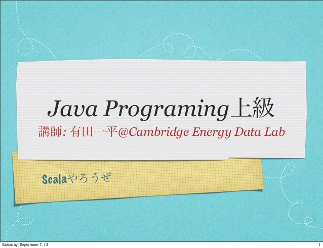Scalaやろうぜ Java Programing上級 講師: 有田一平@Cambridge Energy Data Lab 1Saturday, September 7, 13