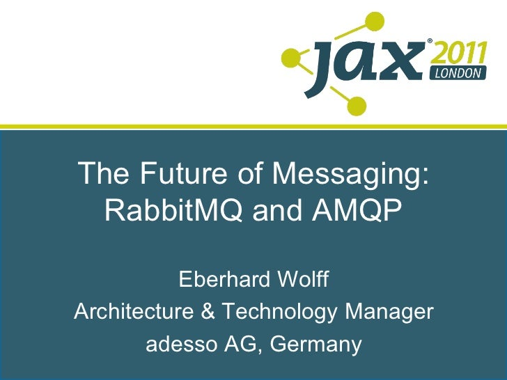 The Future of Messaging: RabbitMQ and AMQP           Eberhard WolffArchitecture & Technology Manager       adesso AG, Germ...
