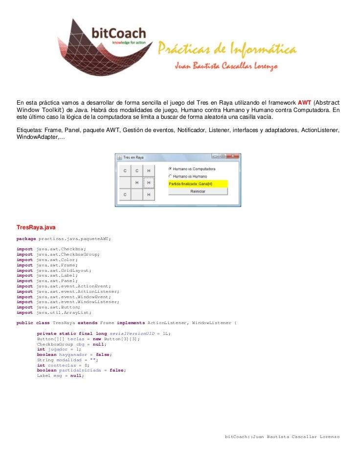 En esta práctica vamos a desarrollar de forma sencilla el juego del Tres en Raya utilizando el framework AWT (AbstractWind...