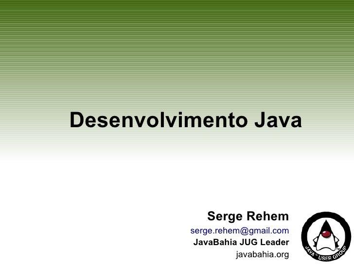 Desenvolvimento Java                 Serge Rehem           serge.rehem@gmail.com            JavaBahia JUG Leader          ...