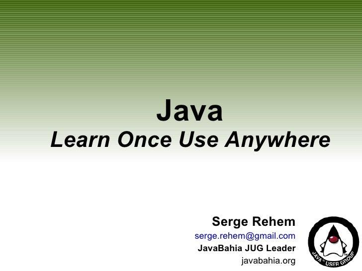 Java Learn Once Use Anywhere Serge Rehem [email_address] JavaBahia JUG Leader javabahia.org