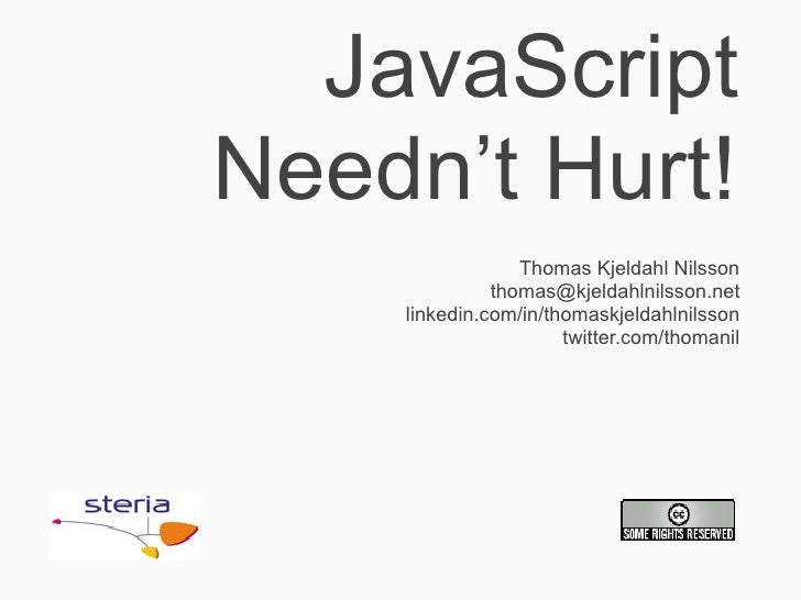 JavaScript Needn't Hurt!                  Thomas Kjeldahl Nilsson               thomas@kjeldahlnilsson.net     linkedin.co...
