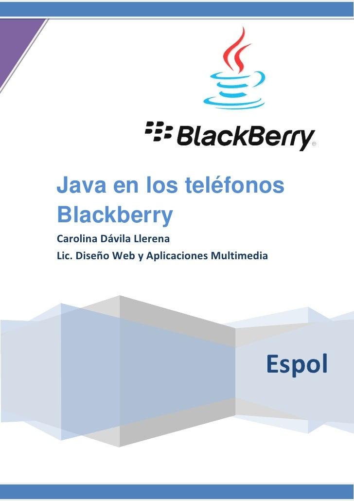 Java en los teléfonosBlackberryCarolina Dávila LlerenaLic. Diseño Web y Aplicaciones Multimedia                           ...