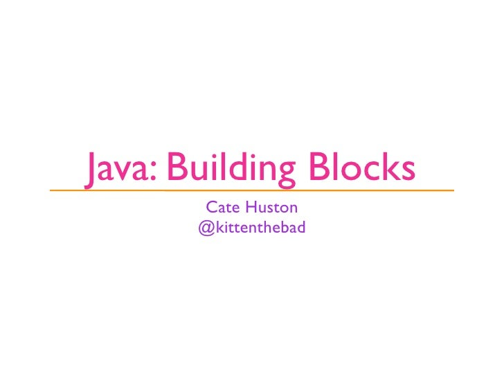 Java: Building Blocks        Cate Huston        @kittenthebad