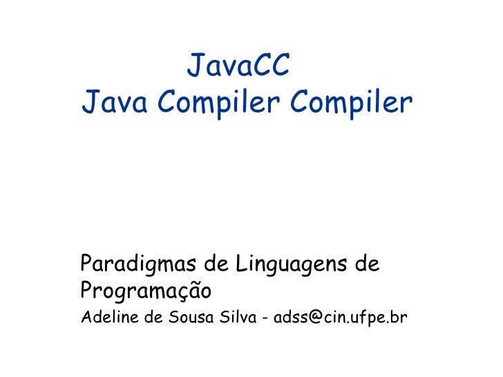 JavaCC  Java Compiler Compiler Paradigmas de Linguagens de Programação Adeline de Sousa Silva - adss@cin.ufpe.br