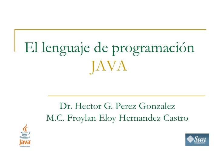 El lenguaje de programación           JAVA     Dr. Hector G. Perez Gonzalez   M.C. Froylan Eloy Hernandez Castro