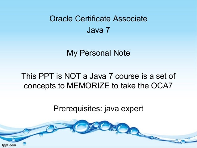 Oracle Certificate Associate Java 7 My Personal Note This PPT is NOT a Java 7 course is a set of concepts to MEMORIZE to t...