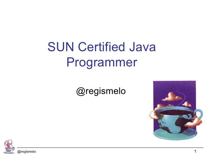 SUN Certified Java               Programmer                 @regismelo@regismelo                        1