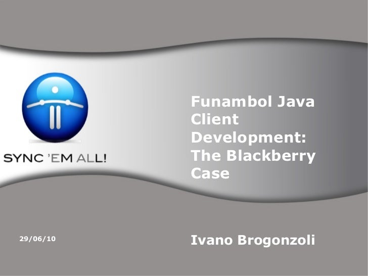 Funambol Java Client Development: The Blackberry Case Ivano Brogonzoli