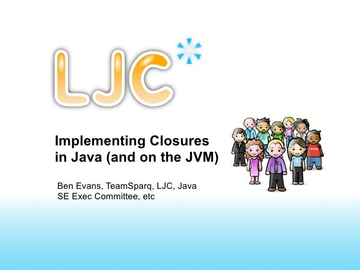 Implementing Closuresin Java (and on the JVM)Ben Evans, TeamSparq, LJC, JavaSE Exec Committee, etc