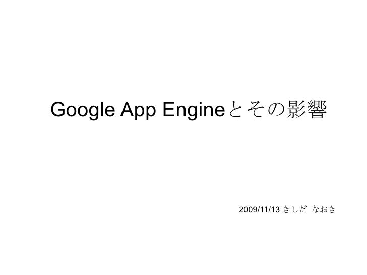 Google App Engineとその影響 2009/11/13 きしだ なおき Javaコミュニティ@九州 例会