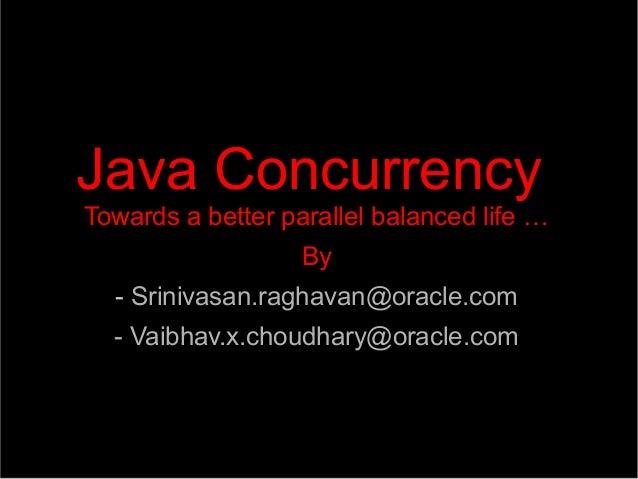 Java Concurrency Towards a better parallel balanced life … ● By ● - Srinivasan.raghavan@oracle.com - Vaibhav.x.choudhary@o...