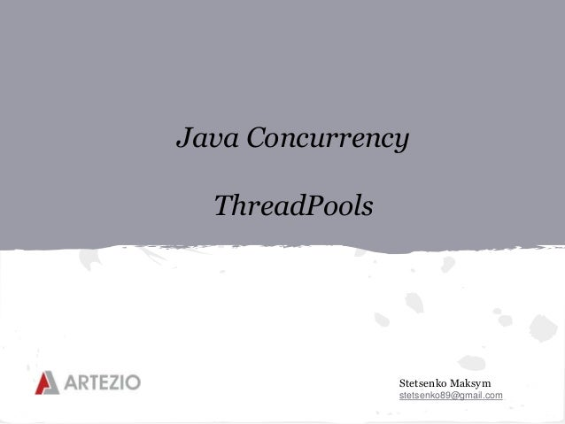 Stetsenko Maksym stetsenko89@gmail.com Java Concurrency ThreadPools