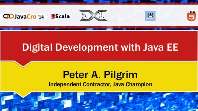 Digital Development with Java EE Peter A. Pilgrim Independent Contractor, Java Champion
