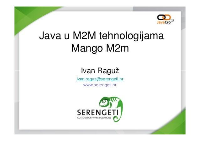 Java u M2M tehnologijama Mango M2m Ivan RagužIvan Raguž ivan.raguz@serengeti.hr www.serengeti.hr