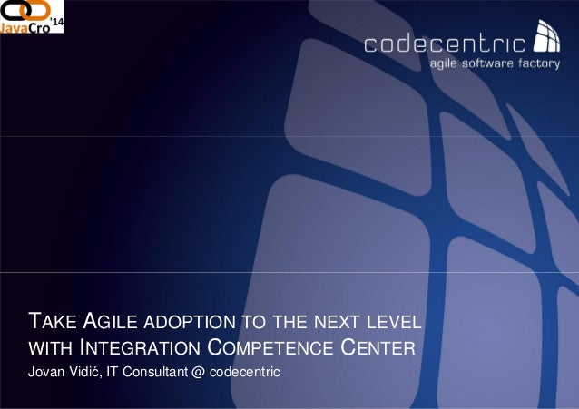 codecentric d.o.o Jovan Vidić, IT Consultant @ codecentric TAKE AGILE ADOPTION TO THE WITH INTEGRATION COMPETENCE THE NEXT...
