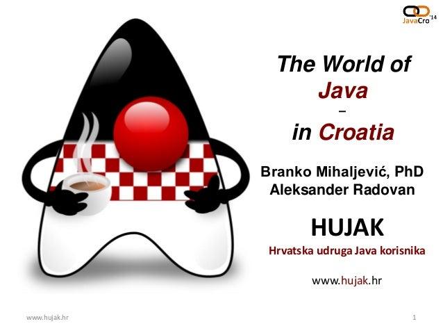 HUJAK Hrvatska udruga Java korisnika www.hujak.hr The World of Java – in Croatia Branko Mihaljević, PhD Aleksander Radovan...