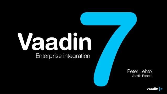 Vaadin 7Enterprise integration Peter Lehto Vaadin Expert