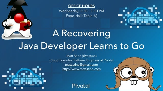 A Recovering Java Developer Learns to Go Matt Stine (@mstine) Cloud Foundry Platform Engineer at Pivotal matt.stine@gmail....
