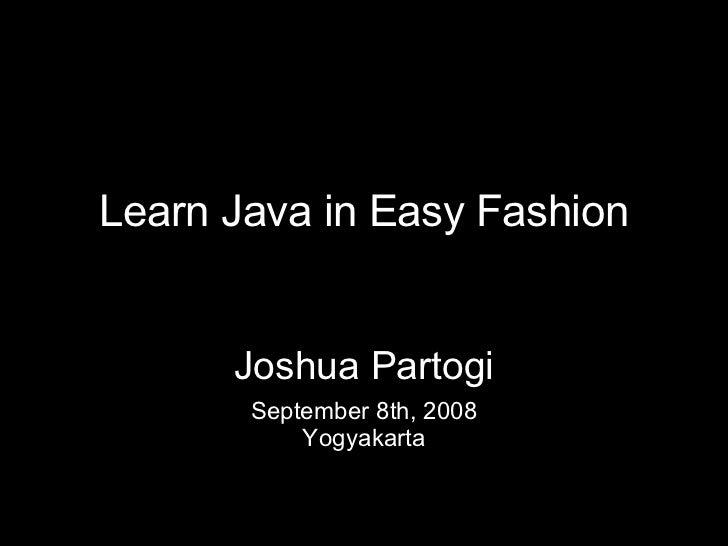 Learn Java in Easy Fashion September 8th, 2008 Yogyakarta Joshua Partogi