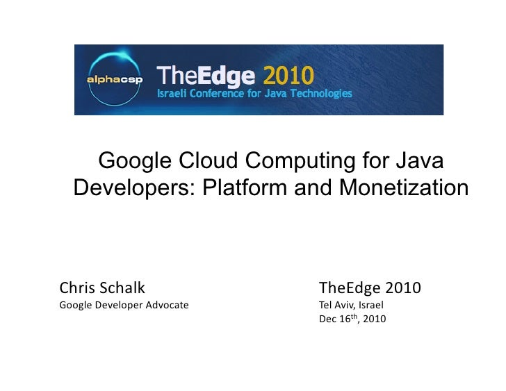 Google Cloud Computing for Java  Developers: Platform and MonetizationChris Schalk                 TheEdge 2010 Google Dev...