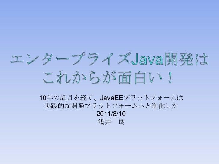 エンタープライズJava開発はこれからが面白い!<br />10年の歳月を経て、JavaEEプラットフォームは<br />実践的な開発プラットフォームへと進化した<br />2011/8/10<br />浅井 良<br />