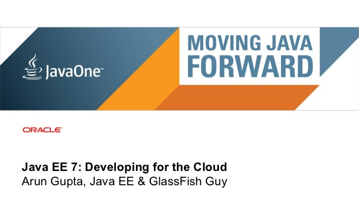 Java EE 7: Developing for the CloudArun Gupta, Java EE & GlassFish Guy 1 | Copyright © 2011, Oracle and/or it's affiliates...