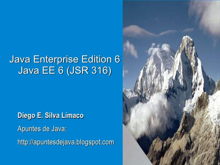 Java Enterprise Edition 6 Java EE 6 (JSR 316) Diego E. Silva Límaco Apuntes de Java: http://apuntesdejava.blogspot.com