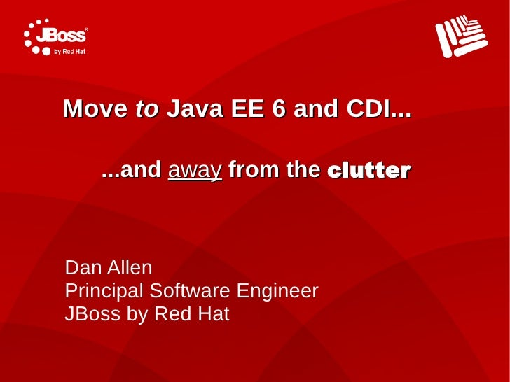 Move to Java EE 6 and CDI...     ...and away from the clutter    Dan Allen Principal Software Engineer JBoss by Red Hat