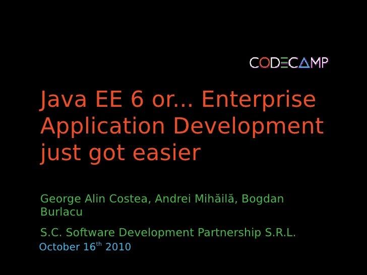 Java EE 6 or... Enterprise Application Development just got easier George Alin Costea, Andrei Mihăilă, Bogdan Burlacu S.C....