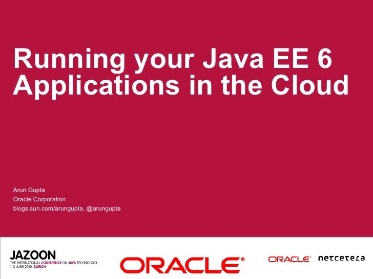 Running your Java EE 6 Applications in the Cloud   Arun Gupta Oracle Corporation blogs.sun.com/arungupta, @arungupta