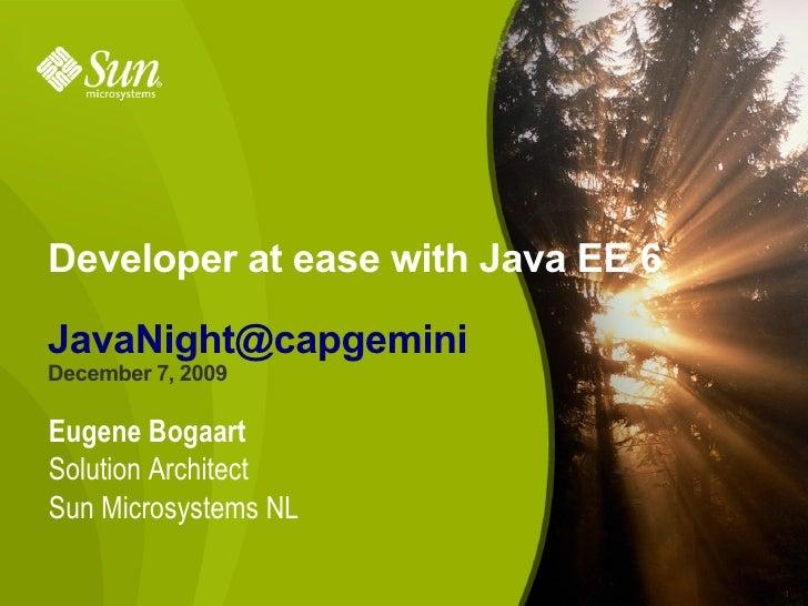 Developer at ease with Java EE 6  JavaNight@capgemini December 7, 2009  Eugene Bogaart Solution Architect Sun Microsystems...