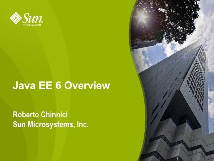 Java EE 6 Overview  Roberto Chinnici Sun Microsystems, Inc.                            1