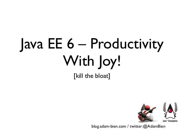 Java EE 6 – Productivity       With Joy!        [kill the bloat]               blog.adam-bien.com / twitter:@AdamBien