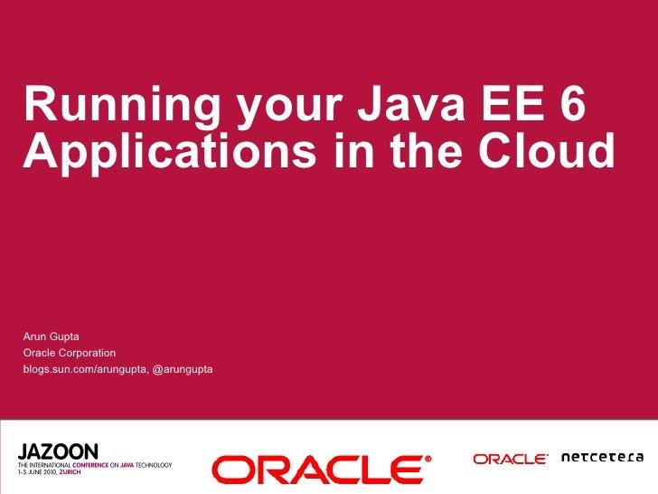 Running your Java EE 6 Applications in the Cloud   Arun Gupta Oracle Corporation blogs.sun.com/arungupta, @arungupta
