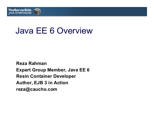 Java EE 6 OverviewReza RahmanExpert Group Member, Java EE 6Resin Container DeveloperAuthor, EJB 3 in Actionreza@caucho.com