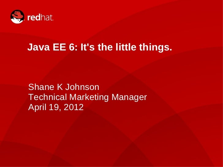 Java EE 6: Its the little things.    Shane K Johnson    Technical Marketing Manager    April 19, 20121                 Sha...