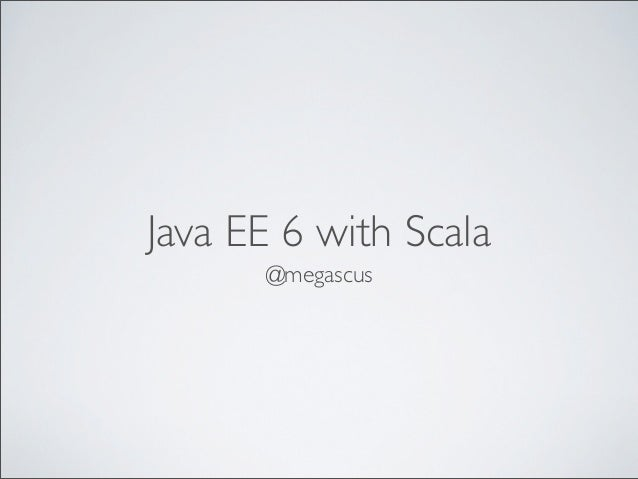 Java EE 6 with Scala      @megascus