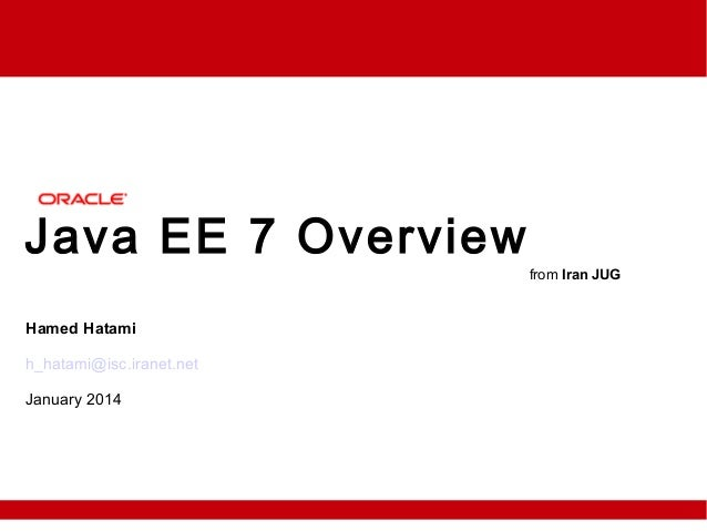 Java EE 7 Overview Hamed Hatami h_hatami@isc.iranet.net January 2014 from Iran JUG
