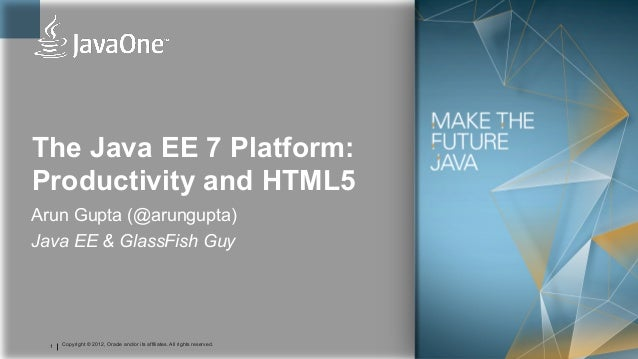 The Java EE 7 Platform:Productivity and HTML5Arun Gupta (@arungupta)Java EE & GlassFish Guy  1   Copyright © 2012, Oracle ...