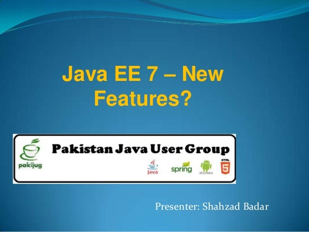 Java EE 7 – New Features? Presenter: Shahzad Badar