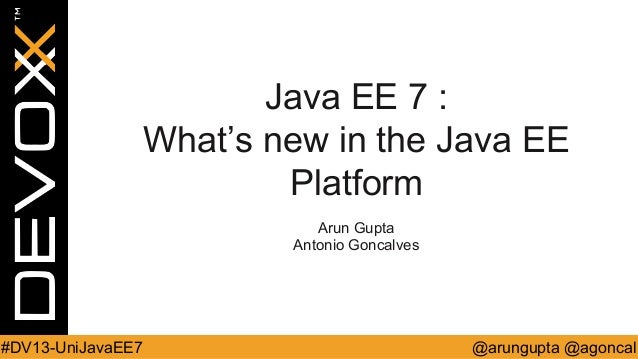 Java EE 7 : What's new in the Java EE Platform Arun Gupta Antonio Goncalves  #DV13-UniJavaEE7  @arungupta @agoncal