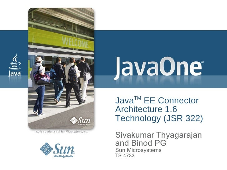 Java TM  EE Connector  Architecture 1.6 Technology (JSR 322) Sivakumar Thyagarajan and Binod PG Sun Microsystems TS-4733