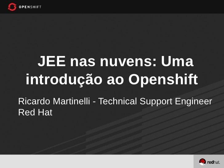 JEE nas nuvens: Uma introdução ao OpenshiftRicardo Martinelli - Technical Support EngineerRed Hat