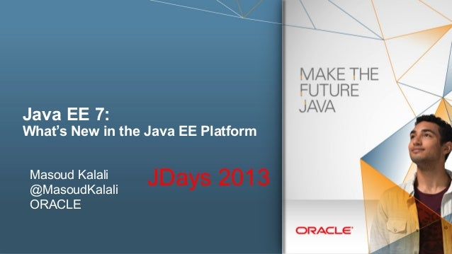 Java EE 7:  What's New in the Java EE Platform Masoud Kalali @MasoudKalali ORACLE  JDays 2013